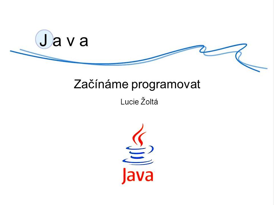 J a v a Začínáme programovat Lucie Žoltá