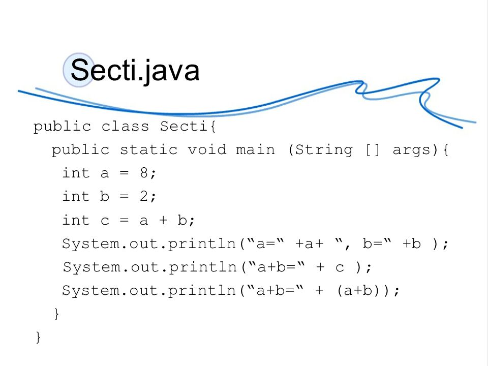 "Secti.java public class Secti{ public static void main (String [] args){ int a = 8; int b = 2; int c = a + b; System.out.println(""a="" +a+ "", b="" +b );"