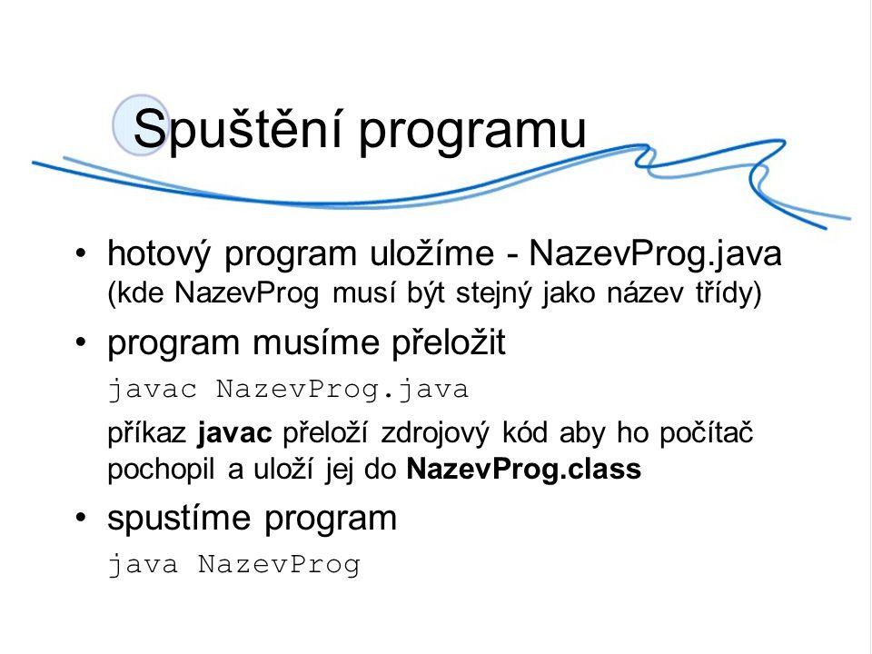 Spuštění programu hotový program uložíme - NazevProg.java (kde NazevProg musí být stejný jako název třídy) program musíme přeložit javac NazevProg.java příkaz javac přeloží zdrojový kód aby ho počítač pochopil a uloží jej do NazevProg.class spustíme program java NazevProg