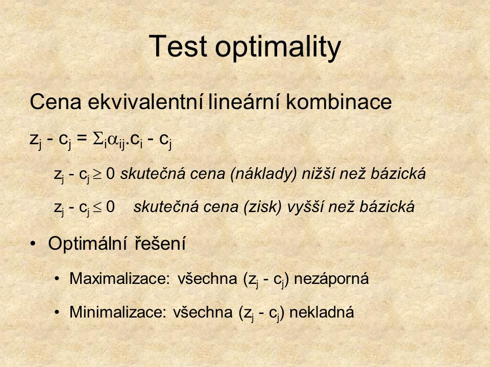 Test optimality Cena ekvivalentní lineární kombinace z j - c j =  i  ij.c i - c j z j - c j  0 skutečná cena (náklady) nižší než bázická z j - c j  0 skutečná cena (zisk) vyšší než bázická Optimální řešení Maximalizace: všechna (z j - c j ) nezáporná Minimalizace: všechna (z j - c j ) nekladná