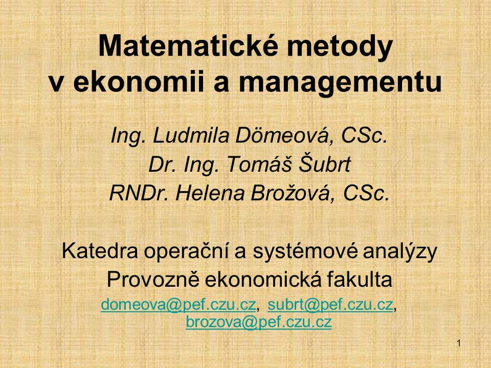 1 Matematické metody v ekonomii a managementu Ing. Ludmila Dömeová, CSc. Dr. Ing. Tomáš Šubrt RNDr. Helena Brožová, CSc. Katedra operační a systémové