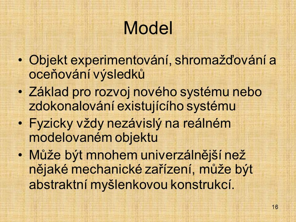 16 Model Objekt experimentování, shromažďování a oceňování výsledků Základ pro rozvoj nového systému nebo zdokonalování existujícího systému Fyzicky v