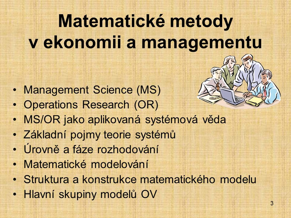 3 Matematické metody v ekonomii a managementu Management Science (MS) Operations Research (OR) MS/OR jako aplikovaná systémová věda Základní pojmy teo