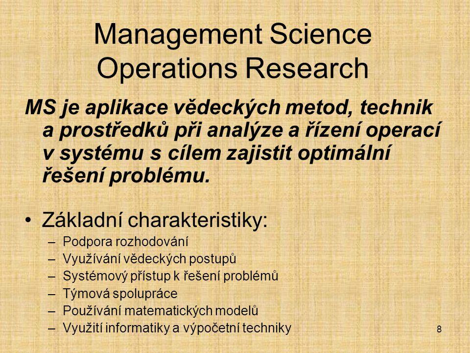 8 Management Science Operations Research MS je aplikace vědeckých metod, technik a prostředků při analýze a řízení operací v systému s cílem zajistit