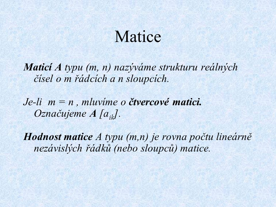Matice Maticí A typu (m, n) nazýváme strukturu reálných čísel o m řádcích a n sloupcích. Je-li m = n, mluvíme o čtvercové matici. Označujeme A [a ik ]