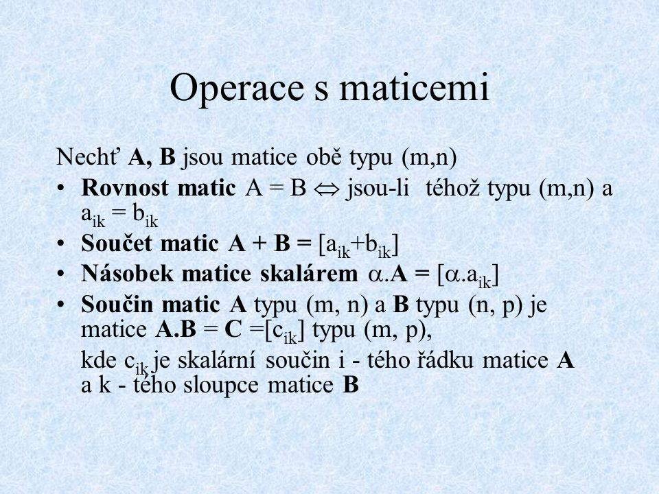 Operace s maticemi Nechť A, B jsou matice obě typu (m,n) Rovnost matic A = B  jsou-li téhož typu (m,n) a a ik = b ik Součet matic A + B = [a ik +b ik