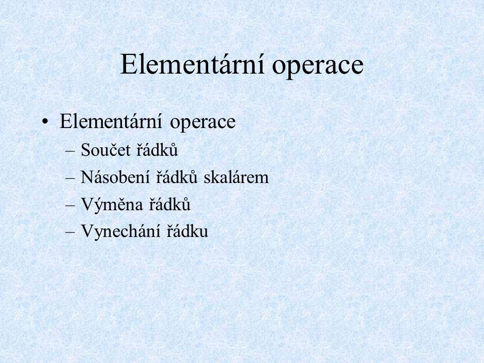 Elementární operace –Součet řádků –Násobení řádků skalárem –Výměna řádků –Vynechání řádku