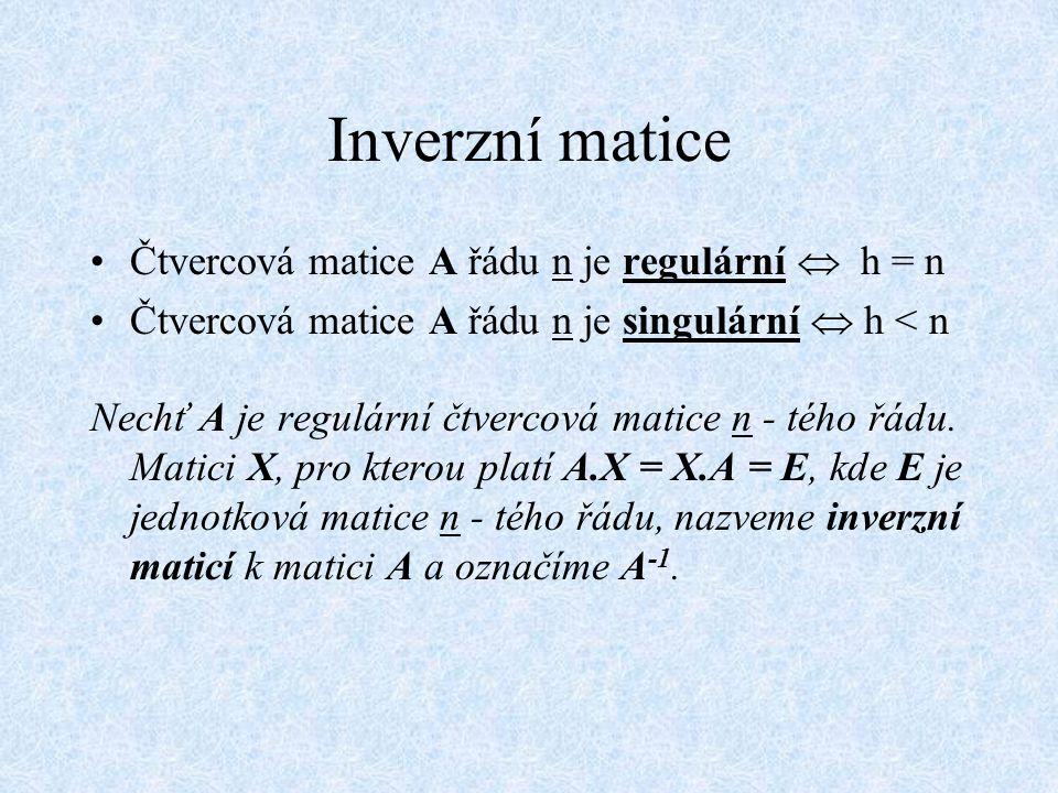Inverzní matice Čtvercová matice A řádu n je regulární  h = n Čtvercová matice A řádu n je singulární  h < n Nechť A je regulární čtvercová matice n
