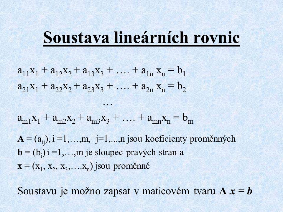Soustava lineárních rovnic a 11 x 1 + a 12 x 2 + a 13 x 3 + …. + a 1n x n = b 1 a 21 x 1 + a 22 x 2 + a 23 x 3 + …. + a 2n x n = b 2 … a m1 x 1 + a m2