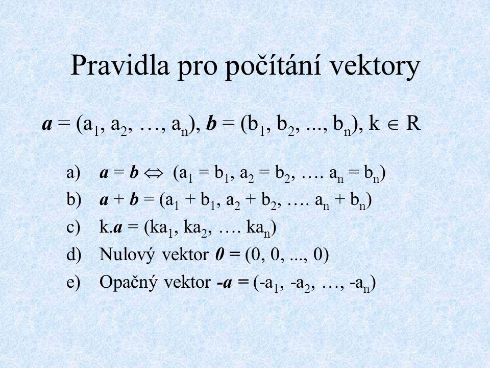 Pravidla pro počítání vektory a = (a 1, a 2, …, a n ), b = (b 1, b 2,..., b n ), k  R a) a = b  (a 1 = b 1, a 2 = b 2, …. a n = b n ) b) a + b = (a