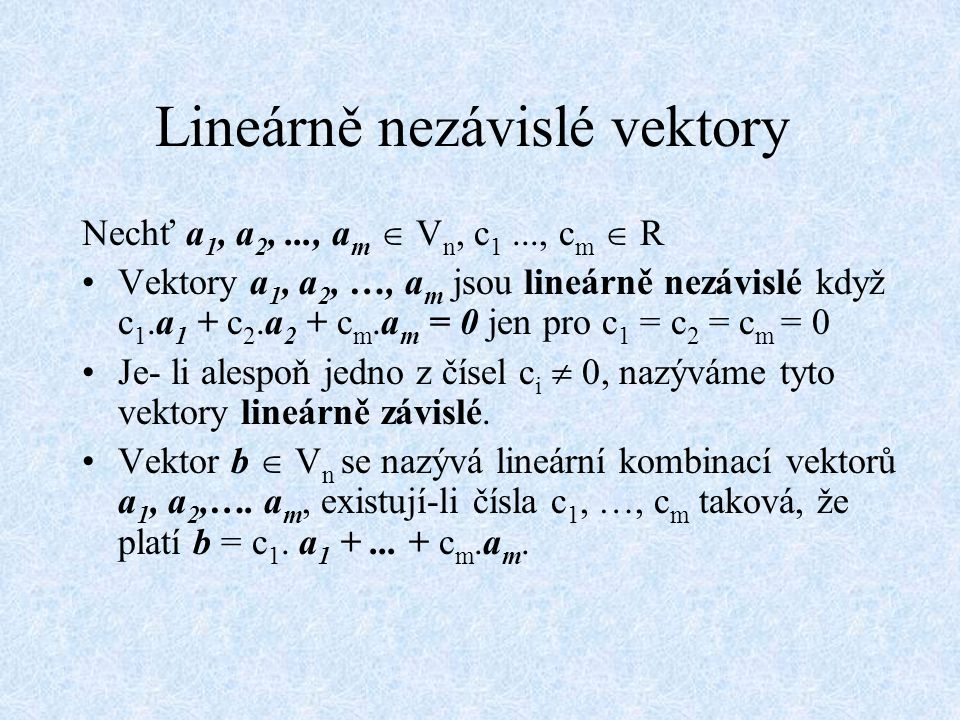Lineárně nezávislé vektory Nechť a 1, a 2,..., a m  V n, c 1..., c m  R Vektory a 1, a 2, …, a m jsou lineárně nezávislé když c 1.a 1 + c 2.a 2 + c