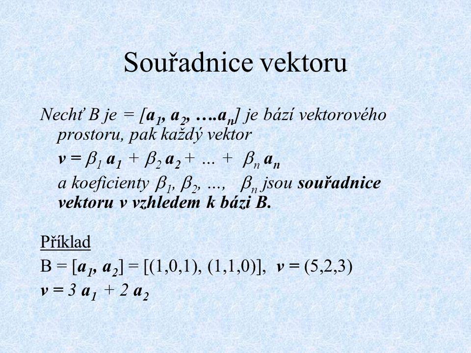 Souřadnice vektoru Nechť B je = [a 1, a 2, ….a n ] je bází vektorového prostoru, pak každý vektor v =  1 a 1 +  2 a 2 + … +  n a n a koeficienty 