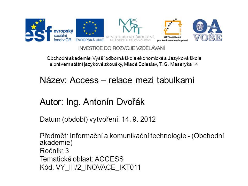 Název: Access – relace mezi tabulkami Autor: Ing. Antonín Dvořák Datum (období) vytvoření: 14. 9. 2012 Předmět: Informační a komunikační technologie -