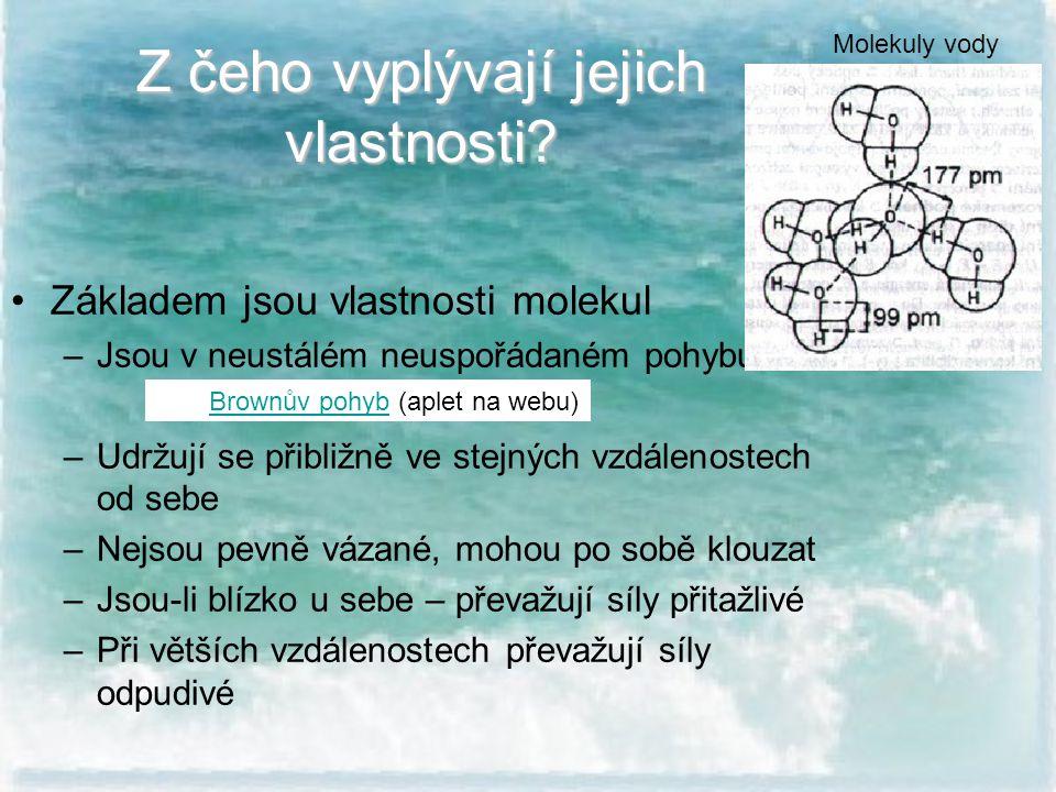 Z čeho vyplývají jejich vlastnosti? Základem jsou vlastnosti molekul –Jsou v neustálém neuspořádaném pohybu –Udržují se přibližně ve stejných vzdáleno
