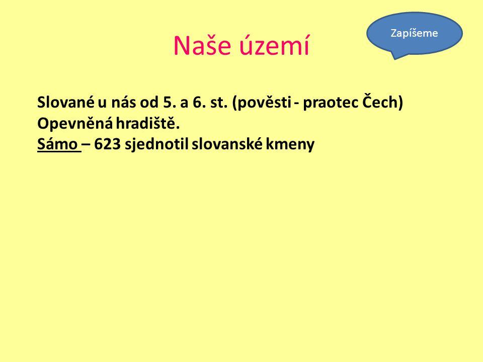 Naše území Slované u nás od 5. a 6. st. (pověsti - praotec Čech) Opevněná hradiště. Sámo – 623 sjednotil slovanské kmeny Zapíšeme