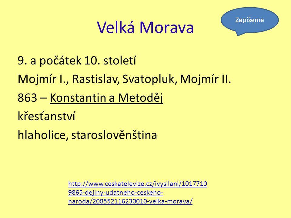 Velká Morava 9. a počátek 10. století Mojmír I., Rastislav, Svatopluk, Mojmír II. 863 – Konstantin a Metoděj křesťanství hlaholice, staroslověnština Z