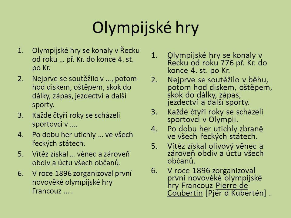 Olympijské hry 1.Olympijské hry se konaly v Řecku od roku … př. Kr. do konce 4. st. po Kr. 2.Nejprve se soutěžilo v …, potom hod diskem, oštěpem, skok
