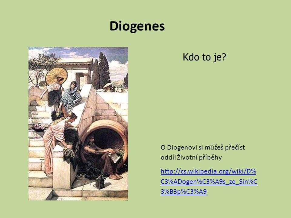 Diogenes O Diogenovi si můžeš přečíst oddíl Životní příběhy http://cs.wikipedia.org/wiki/D% C3%ADogen%C3%A9s_ze_Sin%C 3%B3p%C3%A9 Kdo to je?