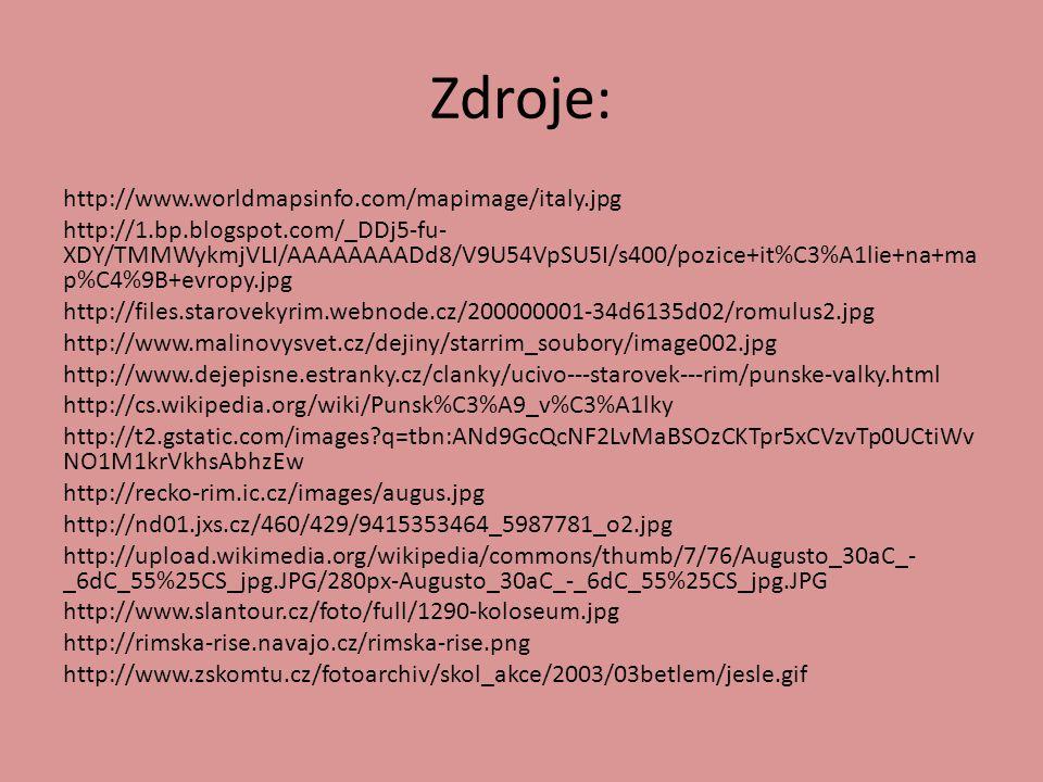Zdroje: http://www.worldmapsinfo.com/mapimage/italy.jpg http://1.bp.blogspot.com/_DDj5-fu- XDY/TMMWykmjVLI/AAAAAAAADd8/V9U54VpSU5I/s400/pozice+it%C3%A1lie+na+ma p%C4%9B+evropy.jpg http://files.starovekyrim.webnode.cz/200000001-34d6135d02/romulus2.jpg http://www.malinovysvet.cz/dejiny/starrim_soubory/image002.jpg http://www.dejepisne.estranky.cz/clanky/ucivo---starovek---rim/punske-valky.html http://cs.wikipedia.org/wiki/Punsk%C3%A9_v%C3%A1lky http://t2.gstatic.com/images?q=tbn:ANd9GcQcNF2LvMaBSOzCKTpr5xCVzvTp0UCtiWv NO1M1krVkhsAbhzEw http://recko-rim.ic.cz/images/augus.jpg http://nd01.jxs.cz/460/429/9415353464_5987781_o2.jpg http://upload.wikimedia.org/wikipedia/commons/thumb/7/76/Augusto_30aC_- _6dC_55%25CS_jpg.JPG/280px-Augusto_30aC_-_6dC_55%25CS_jpg.JPG http://www.slantour.cz/foto/full/1290-koloseum.jpg http://rimska-rise.navajo.cz/rimska-rise.png http://www.zskomtu.cz/fotoarchiv/skol_akce/2003/03betlem/jesle.gif