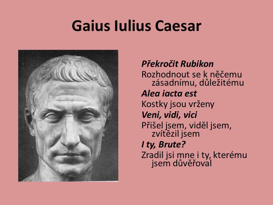 Gaius Iulius Caesar Překročit Rubikon Rozhodnout se k něčemu zásadnímu, důležitému Alea iacta est Kostky jsou vrženy Veni, vidi, vici Přišel jsem, viděl jsem, zvítězil jsem I ty, Brute.