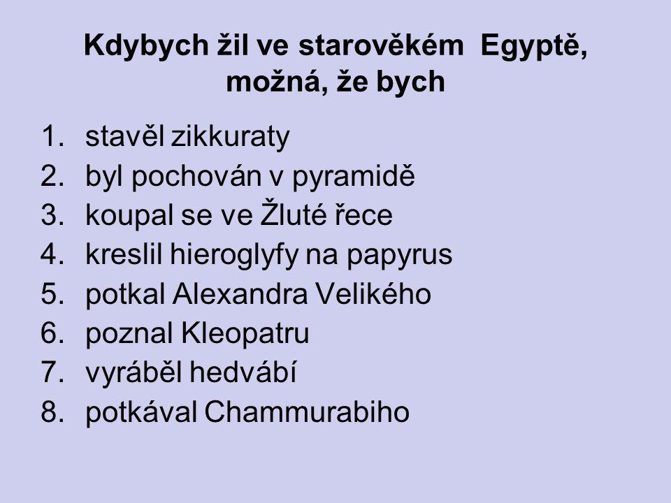 Kdybych žil ve starověkém Egyptě, možná, že bych 1.stavěl zikkuraty 2.byl pochován v pyramidě 3.koupal se ve Žluté řece 4.kreslil hieroglyfy na papyru