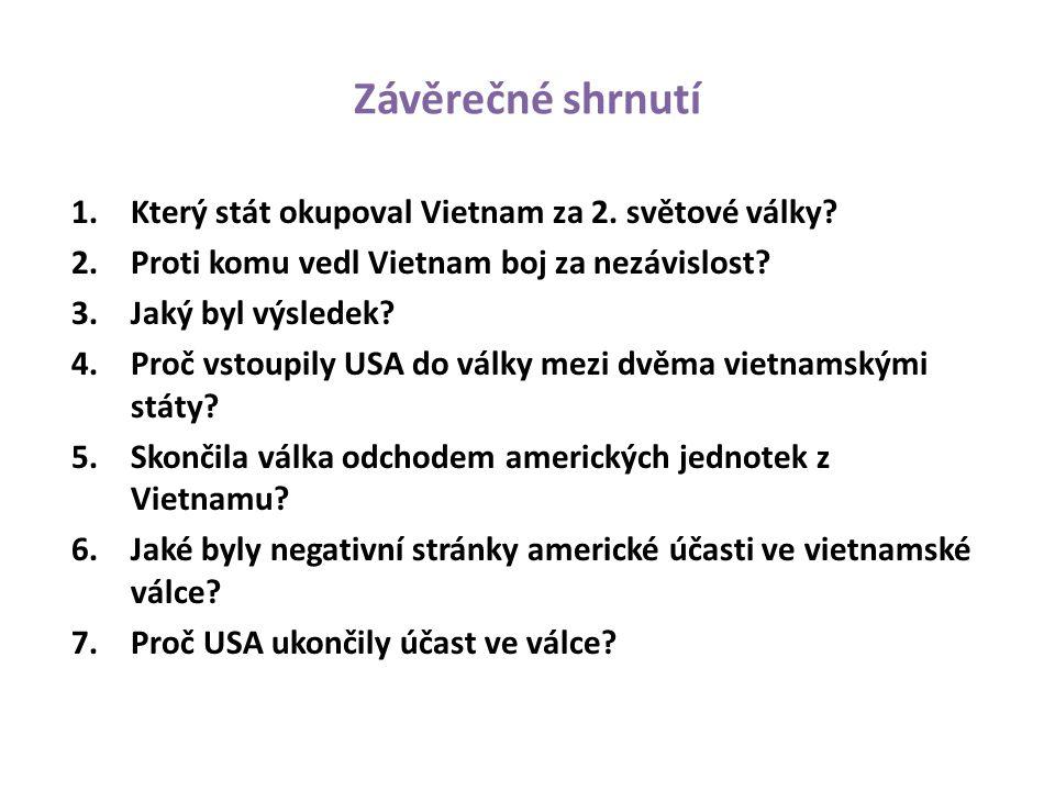 Závěrečné shrnutí 1.Který stát okupoval Vietnam za 2. světové války? 2.Proti komu vedl Vietnam boj za nezávislost? 3.Jaký byl výsledek? 4.Proč vstoupi