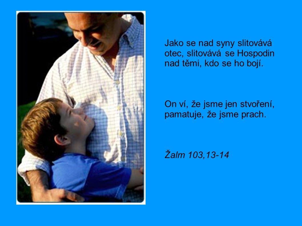 Jako se nad syny slitovává otec, slitovává se Hospodin nad těmi, kdo se ho bojí.