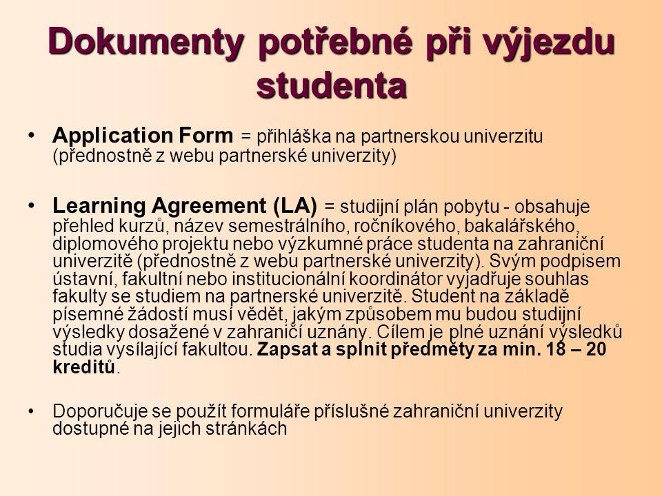 Dokumenty potřebné při výjezdu studenta Application Form = přihláška na partnerskou univerzitu (přednostně z webu partnerské univerzity) Learning Agreement (LA) = studijní plán pobytu - obsahuje přehled kurzů, název semestrálního, ročníkového, bakalářského, diplomového projektu nebo výzkumné práce studenta na zahraniční univerzitě (přednostně z webu partnerské univerzity).