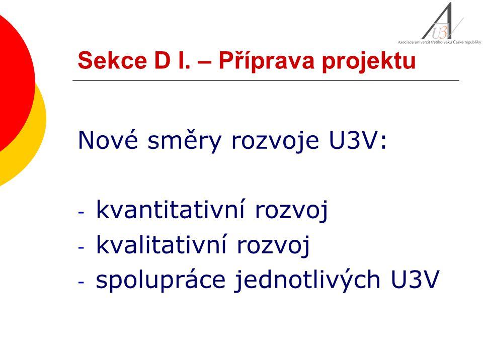 Sekce D I. – Příprava projektu Nové směry rozvoje U3V: - kvantitativní rozvoj - kvalitativní rozvoj - spolupráce jednotlivých U3V