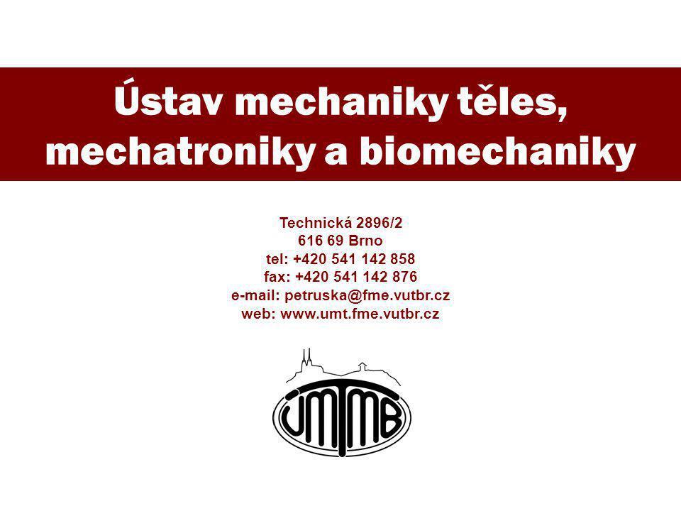 Ústav mechaniky těles, mechatroniky a biomechaniky Technická 2896/2 616 69 Brno tel: +420 541 142 858 fax: +420 541 142 876 e-mail: petruska@fme.vutbr.cz web: www.umt.fme.vutbr.cz