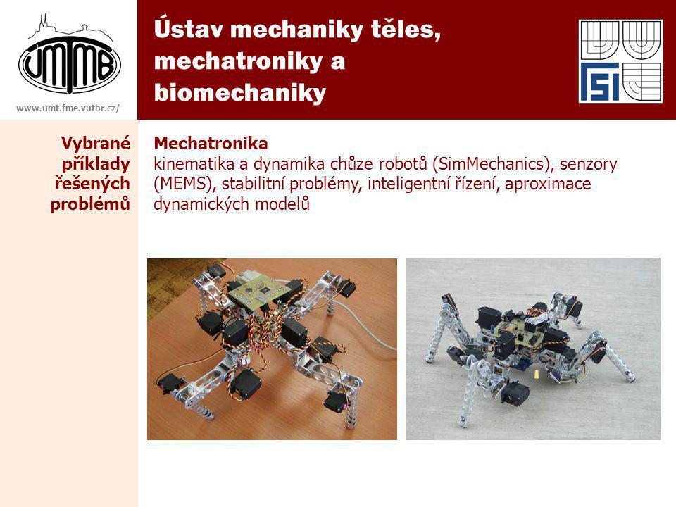 Ústav mechaniky těles, mechatroniky a biomechaniky www.umt.fme.vutbr.cz/ Mechatronika kinematika a dynamika chůze robotů (SimMechanics), senzory (MEMS), stabilitní problémy, inteligentní řízení, aproximace dynamických modelů Vybrané příklady řešených problémů