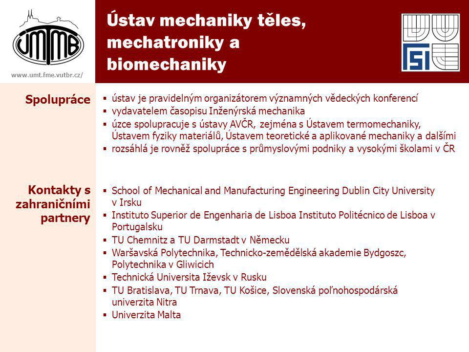 Ústav mechaniky těles, mechatroniky a biomechaniky www.umt.fme.vutbr.cz/ Spolupráce  ústav je pravidelným organizátorem významných vědeckých konferencí  vydavatelem časopisu Inženýrská mechanika  úzce spolupracuje s ústavy AVČR, zejména s Ústavem termomechaniky, Ústavem fyziky materiálů, Ústavem teoretické a aplikované mechaniky a dalšími  rozsáhlá je rovněž spolupráce s průmyslovými podniky a vysokými školami v ČR Kontakty s zahraničními partnery  School of Mechanical and Manufacturing Engineering Dublin City University v Irsku  Instituto Superior de Engenharia de Lisboa Instituto Politécnico de Lisboa v Portugalsku  TU Chemnitz a TU Darmstadt v Německu  Waršavská Polytechnika, Technicko-zemědělská akademie Bydgoszc, Polytechnika v Gliwicich  Technická Universita Iževsk v Rusku  TU Bratislava, TU Trnava, TU Košice, Slovenská poľnohospodárská univerzita Nitra  Univerzita Malta