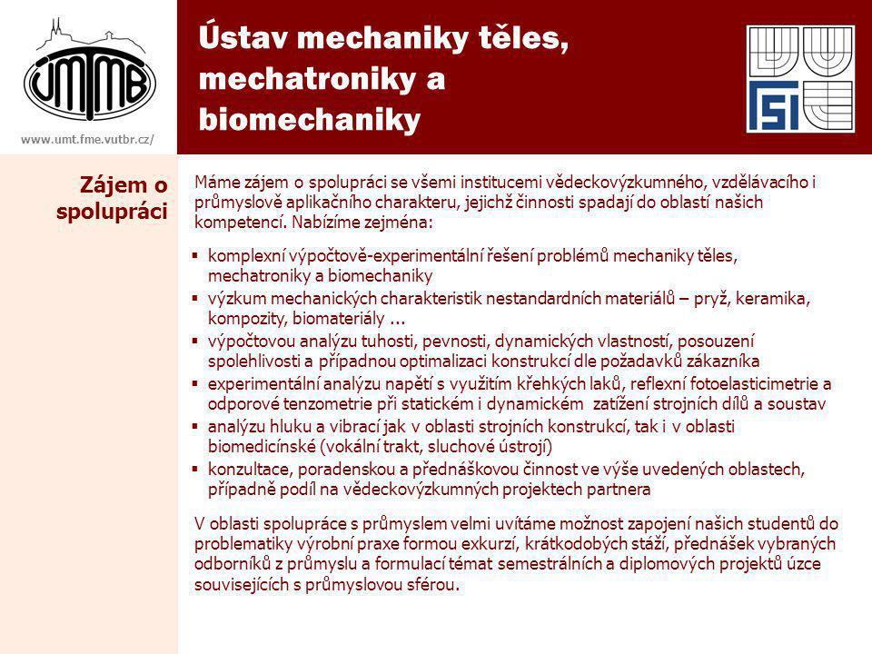 Ústav mechaniky těles, mechatroniky a biomechaniky www.umt.fme.vutbr.cz/ Zájem o spolupráci Máme zájem o spolupráci se všemi institucemi vědeckovýzkumného, vzdělávacího i průmyslově aplikačního charakteru, jejichž činnosti spadají do oblastí našich kompetencí.