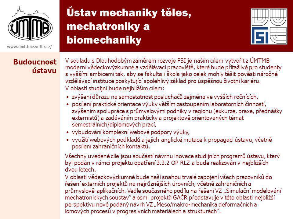 Ústav mechaniky těles, mechatroniky a biomechaniky www.umt.fme.vutbr.cz/ Budoucnost ústavu V souladu s Dlouhodobým záměrem rozvoje FSI je naším cílem vytvořit z ÚMTMB moderní vědeckovýzkumné a vzdělávací pracoviště, které bude přitažlivé pro studenty s vyššími ambicemi tak, aby se fakulta i škola jako celek mohly těšit pověsti náročné vzdělávací instituce poskytující spolehlivý základ pro úspěšnou životní kariéru.
