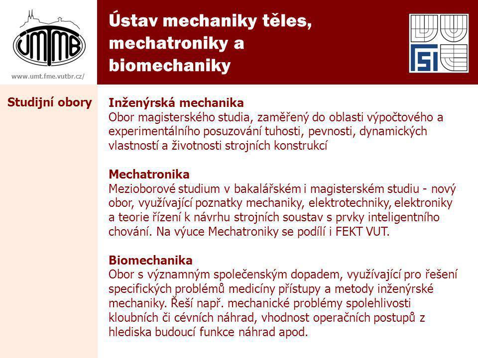 Ústav mechaniky těles, mechatroniky a biomechaniky www.umt.fme.vutbr.cz/ Studijní obory Inženýrská mechanika Obor magisterského studia, zaměřený do oblasti výpočtového a experimentálního posuzování tuhosti, pevnosti, dynamických vlastností a životnosti strojních konstrukcí Mechatronika Mezioborové studium v bakalářském i magisterském studiu - nový obor, využívající poznatky mechaniky, elektrotechniky, elektroniky a teorie řízení k návrhu strojních soustav s prvky inteligentního chování.