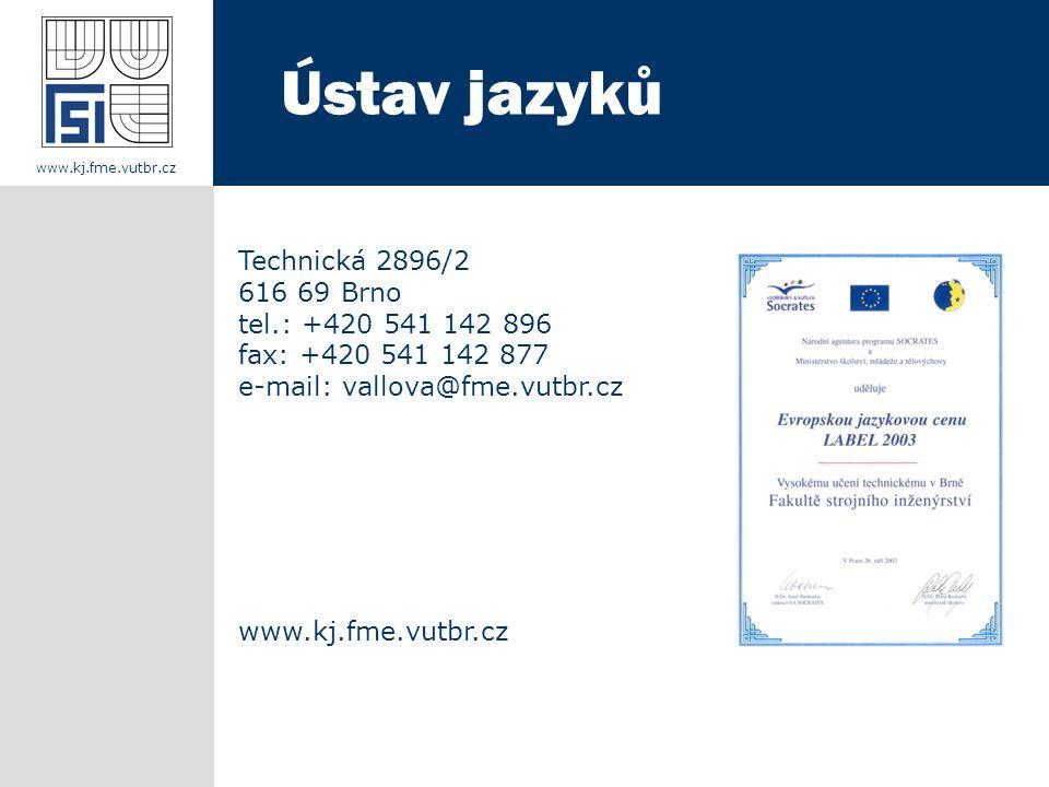 Technická 2896/2 616 69 Brno tel.: +420 541 142 896 fax: +420 541 142 877 e-mail: vallova@fme.vutbr.cz www.kj.fme.vutbr.cz Ústav jazyků www.kj.fme.vutbr.cz