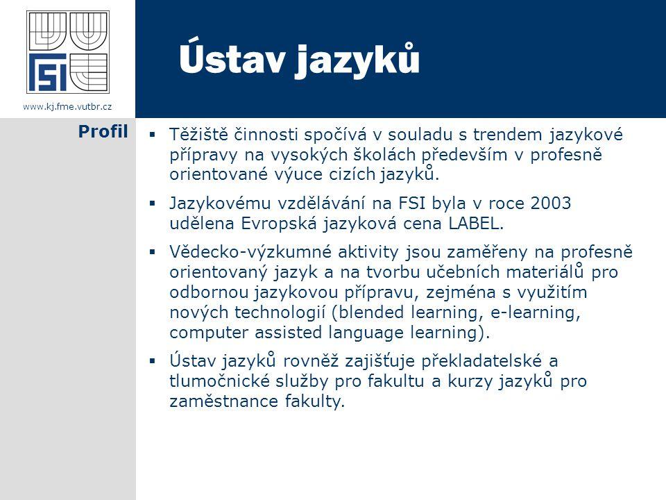www.kj.fme.vutbr.cz Profil Ústav jazyků  Těžiště činnosti spočívá v souladu s trendem jazykové přípravy na vysokých školách především v profesně orientované výuce cizích jazyků.
