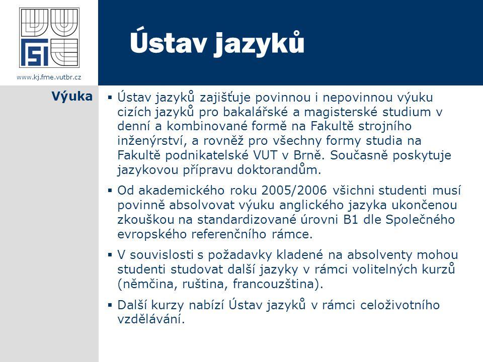  Ústav jazyků zajišťuje povinnou i nepovinnou výuku cizích jazyků pro bakalářské a magisterské studium v denní a kombinované formě na Fakultě strojního inženýrství, a rovněž pro všechny formy studia na Fakultě podnikatelské VUT v Brně.