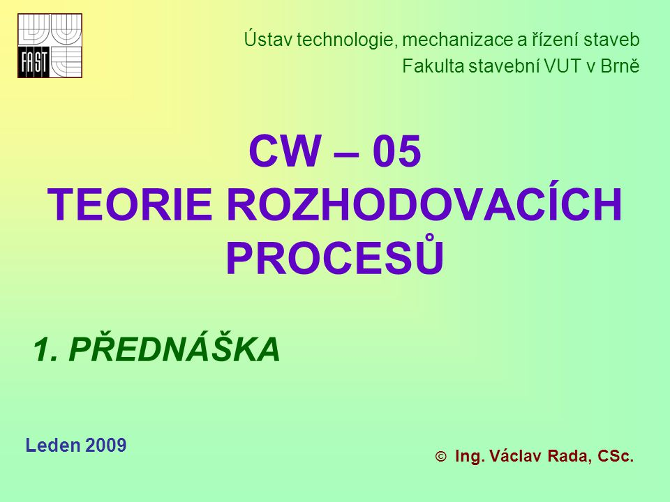 CW – 05 TEORIE ROZHODOVACÍCH PROCESŮ Ústav technologie, mechanizace a řízení staveb Fakulta stavební VUT v Brně © Ing. Václav Rada, CSc. Leden 2009 1.