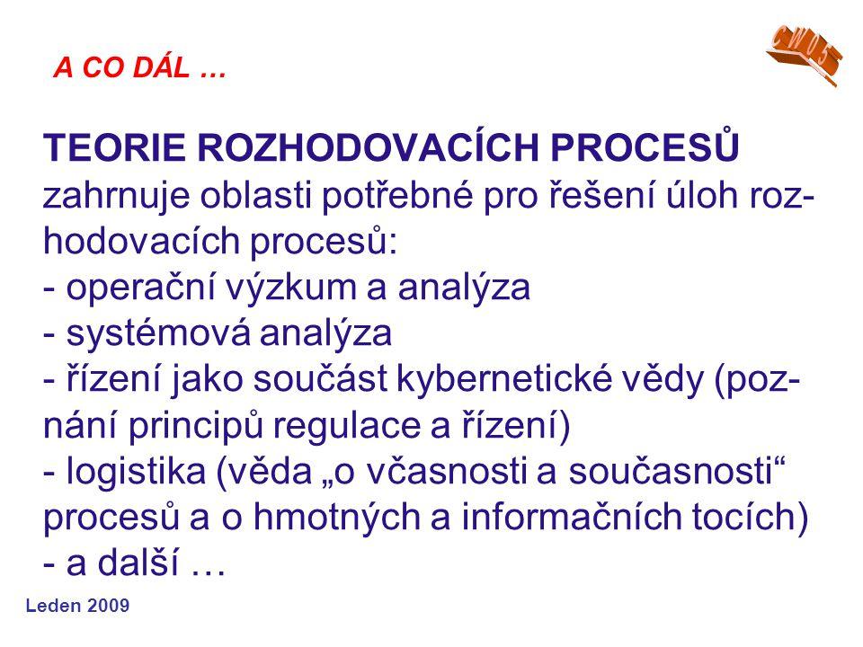 Leden 2009 TEORIE ROZHODOVACÍCH PROCESŮ zahrnuje oblasti potřebné pro řešení úloh roz- hodovacích procesů: - operační výzkum a analýza - systémová ana