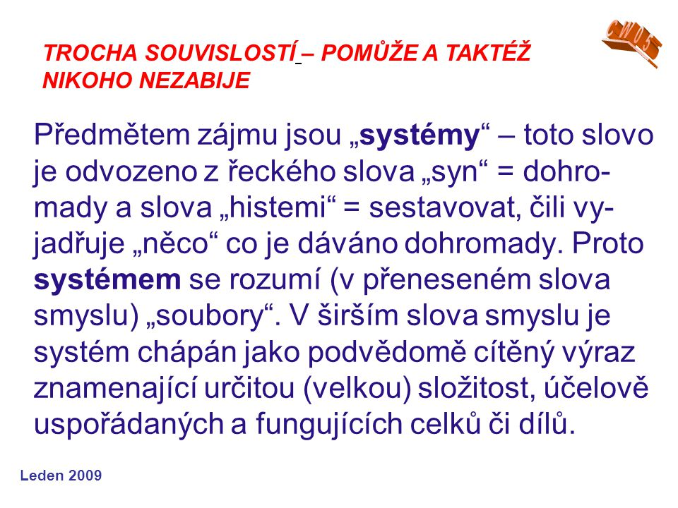 """Leden 2009 Předmětem zájmu jsou """"systémy"""" – toto slovo je odvozeno z řeckého slova """"syn"""" = dohro- mady a slova """"histemi"""" = sestavovat, čili vy- jadřuj"""
