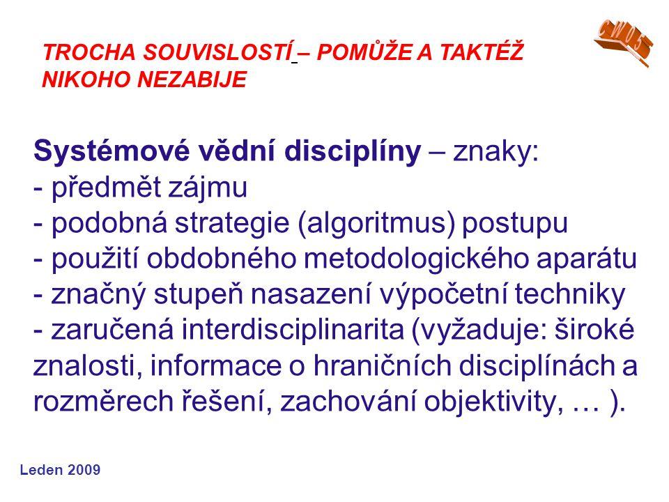 Leden 2009 Systémové vědní disciplíny – znaky: - předmět zájmu - podobná strategie (algoritmus) postupu - použití obdobného metodologického aparátu -