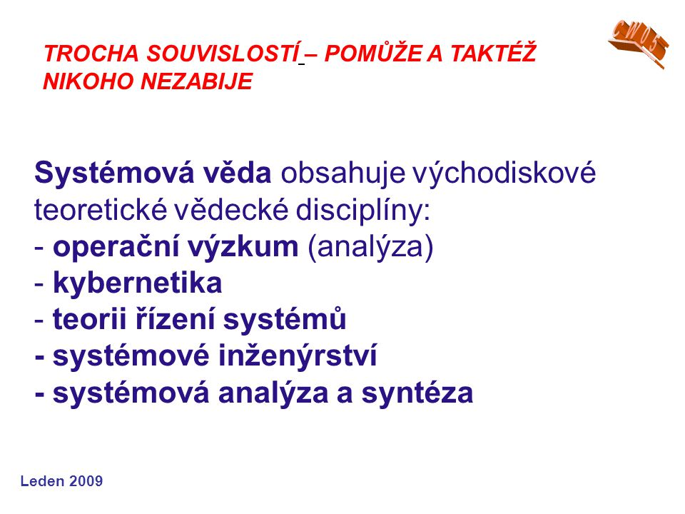 Leden 2009 Systémová věda obsahuje východiskové teoretické vědecké disciplíny: - operační výzkum (analýza) - kybernetika - teorii řízení systémů - sys