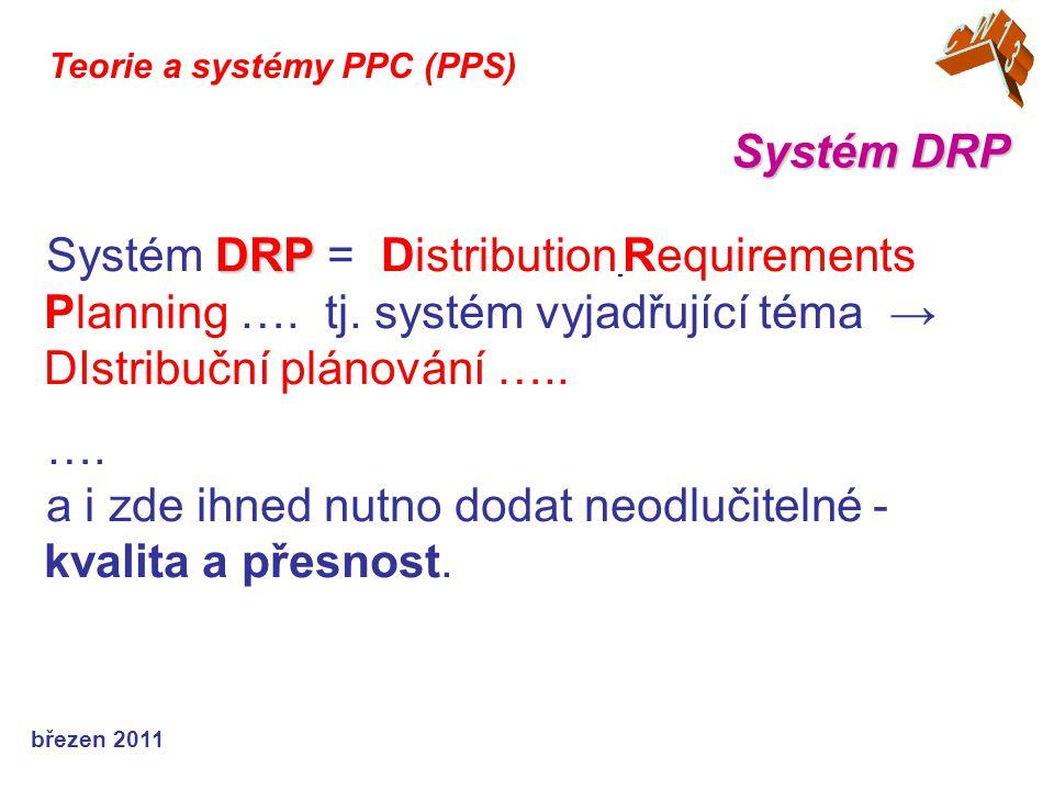 """březen 2011 Teorie a systémy PPC (PPS) DRP DRP vychází z definice systému MRP a je proto označován za """"aplikaci systémů MRP na distribuční prostředí integrující speciální potřeby distribuce ."""