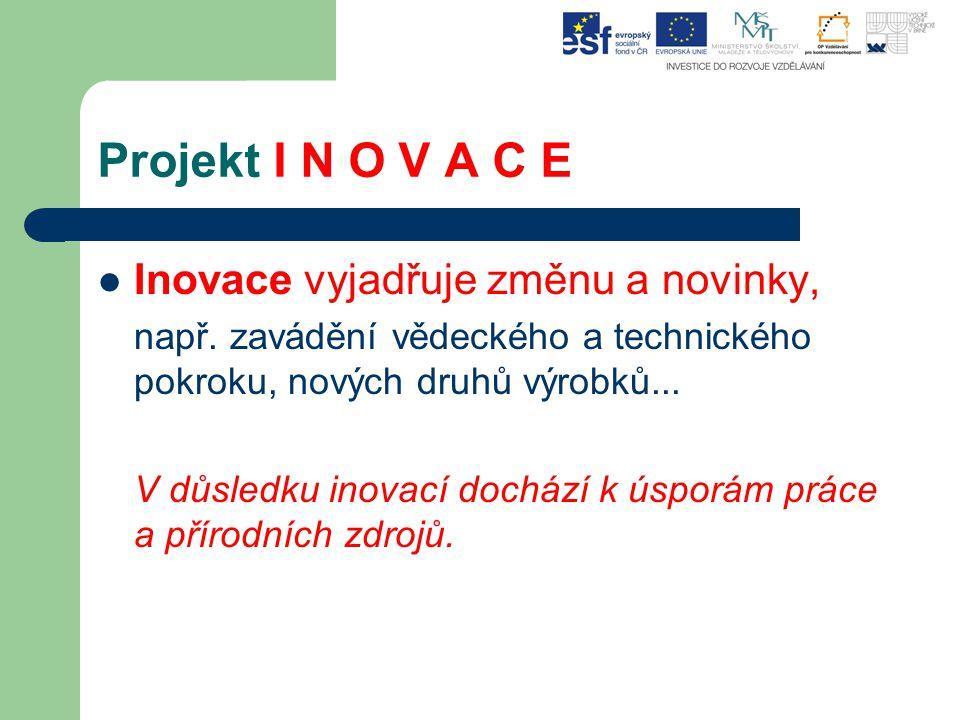 Projekt I N O V A C E Inovace vyjadřuje změnu a novinky, např. zavádění vědeckého a technického pokroku, nových druhů výrobků... V důsledku inovací do