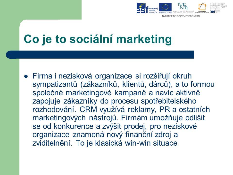 Co je to sociální marketing Firma i nezisková organizace si rozšiřují okruh sympatizantů (zákazníků, klientů, dárců), a to formou společné marketingov