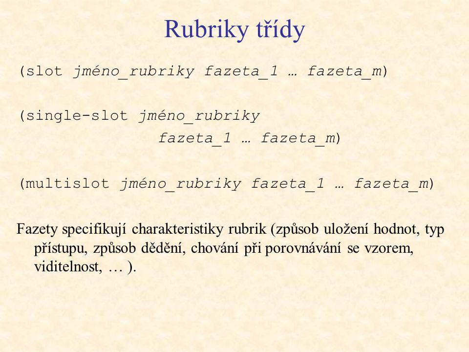 Rubriky třídy (slot jméno_rubriky fazeta_1 … fazeta_m) (single-slot jméno_rubriky fazeta_1 … fazeta_m) (multislot jméno_rubriky fazeta_1 … fazeta_m) Fazety specifikují charakteristiky rubrik (způsob uložení hodnot, typ přístupu, způsob dědění, chování při porovnávání se vzorem, viditelnost, … ).