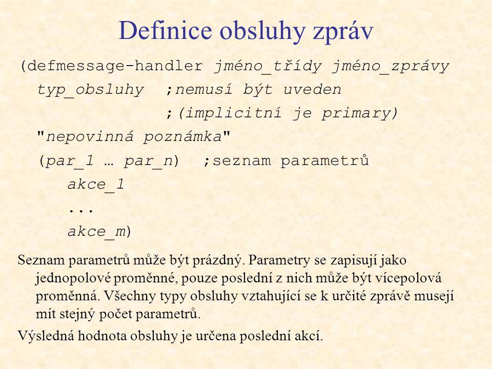 Definice obsluhy zpráv (defmessage-handler jméno_třídy jméno_zprávy typ_obsluhy ;nemusí být uveden ;(implicitní je primary) nepovinná poznámka (par_1 … par_n) ;seznam parametrů akce_1...
