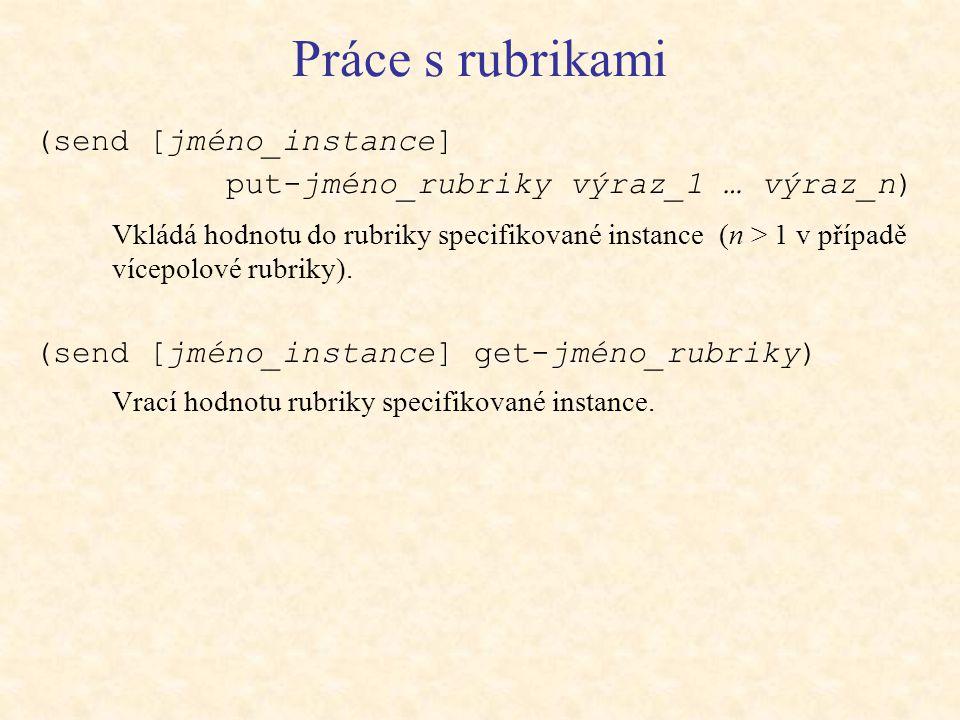 Práce s rubrikami (send [jméno_instance] put-jméno_rubriky výraz_1 … výraz_n) Vkládá hodnotu do rubriky specifikované instance (n > 1 v případě vícepolové rubriky).