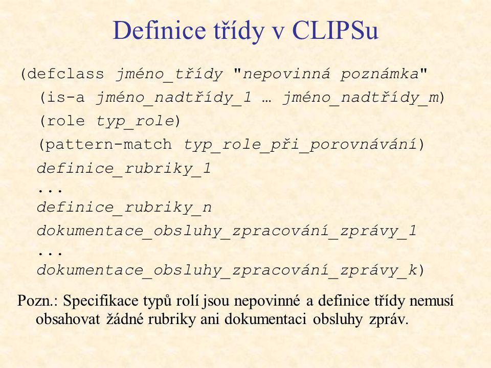 Definice třídy v CLIPSu (defclass jméno_třídy nepovinná poznámka (is-a jméno_nadtřídy_1 … jméno_nadtřídy_m) (role typ_role) (pattern-match typ_role_při_porovnávání) definice_rubriky_1...